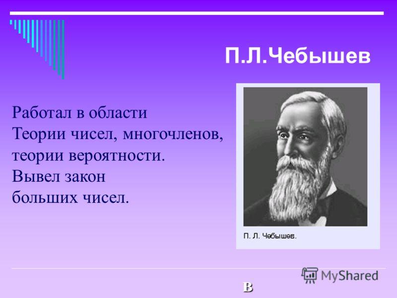 Работал в обласРаботал в обласРаботал в обласРаботал в облас Работал в области Теории чисел, многочленов, теории вероятности. Вывел закон больших чисел. П.Л.Чебышев