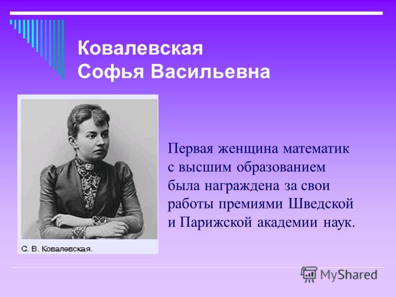 Первая женщина математик с высшим образованием была награждена за свои работы премиями Шведской и Парижской академии наук. Ковалевская Софья Васильевна