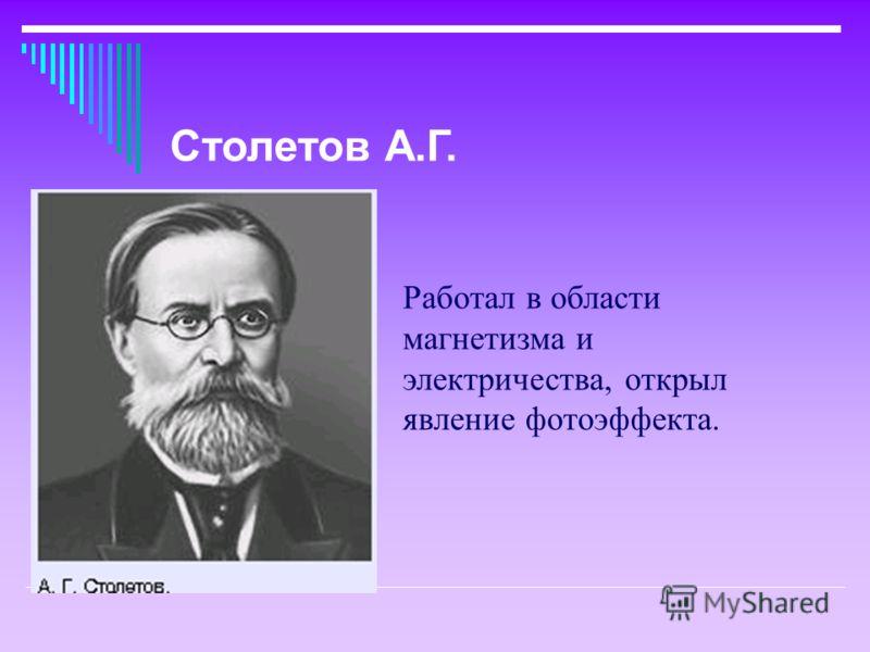 Работал в области магнетизма и электричества, открыл явление фотоэффекта. Столетов А.Г.