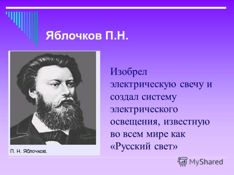 Изобрел электрическую свечу и создал систему электрического освещения, известную во всем мире как «Русский свет» Яблочков П.Н.