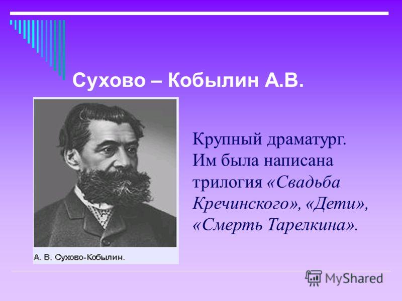 Крупный драматург. Им была написана трилогия «Свадьба Кречинского», «Дети», «Смерть Тарелкина». Сухово – Кобылин А.В.