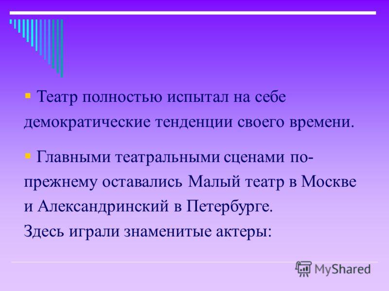 Театр полностью испытал на себе демократические тенденции своего времени. Главными театральными сценами по- прежнему оставались Малый театр в Москве и Александринский в Петербурге. Здесь играли знаменитые актеры: