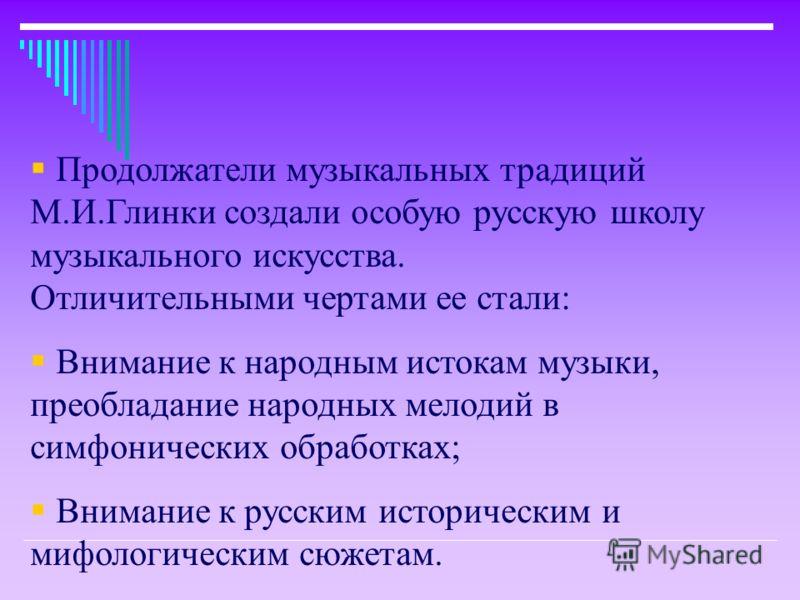 Продолжатели музыкальных традиций М.И.Глинки создали особую русскую школу музыкального искусства. Отличительными чертами ее стали: Внимание к народным истокам музыки, преобладание народных мелодий в симфонических обработках; Внимание к русским истори
