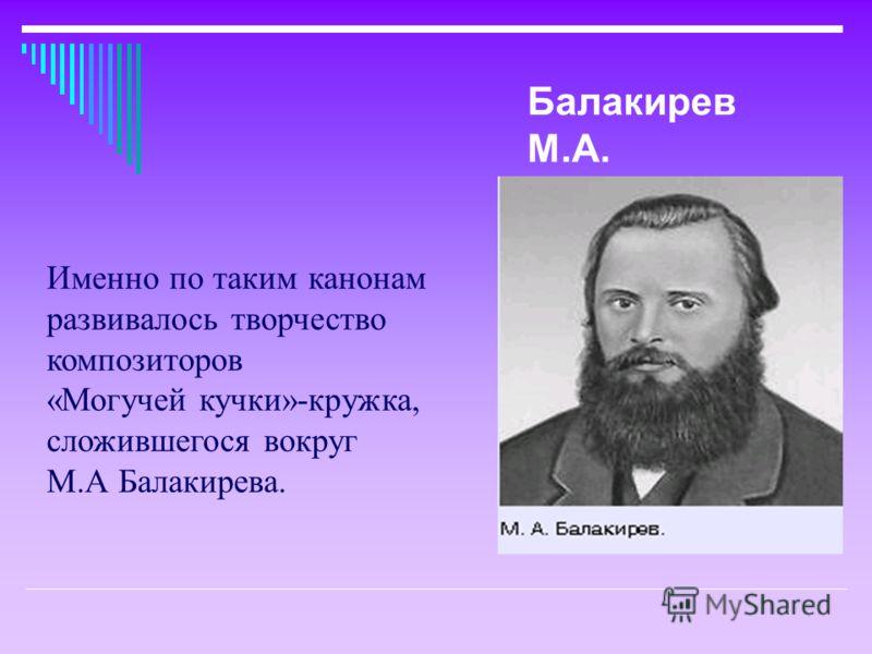 Именно по таким канонам развивалось творчество композиторов «Могучей кучки»-кружка, сложившегося вокруг М.А Балакирева. Балакирев М.А.