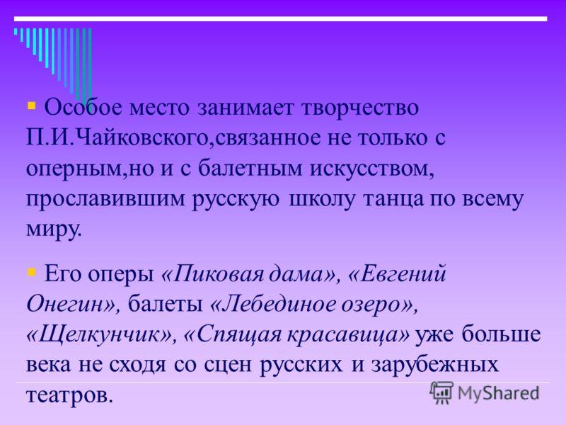 Особое место занимает творчество П.И.Чайковского,связанное не только с оперным,но и с балетным искусством, прославившим русскую школу танца по всему миру. Его оперы «Пиковая дама», «Евгений Онегин», балеты «Лебединое озеро», «Щелкунчик», «Спящая крас