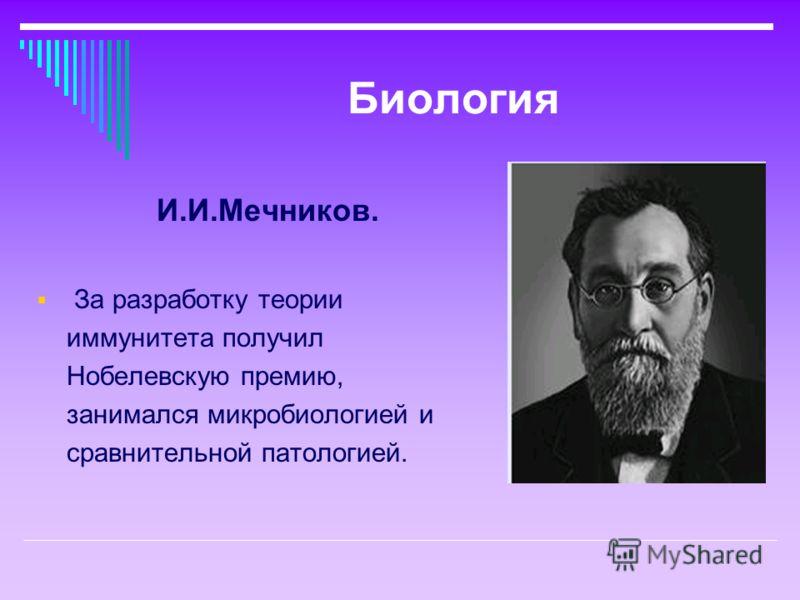 И.И.Мечников. За разработку теории иммунитета получил Нобелевскую премию, занимался микробиологией и сравнительной патологией.