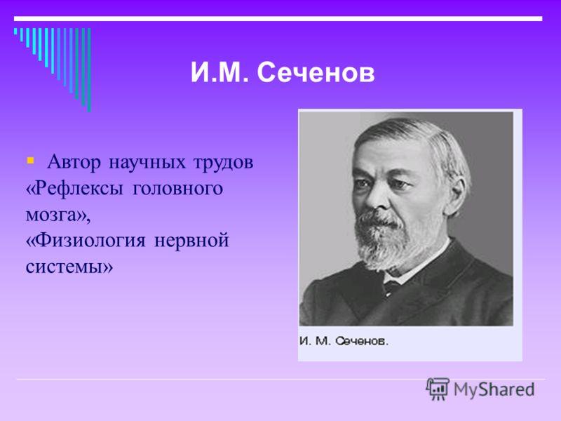 Автор научных трудов «Рефлексы головного мозга», «Физиология нервной системы» И.М. Сеченов