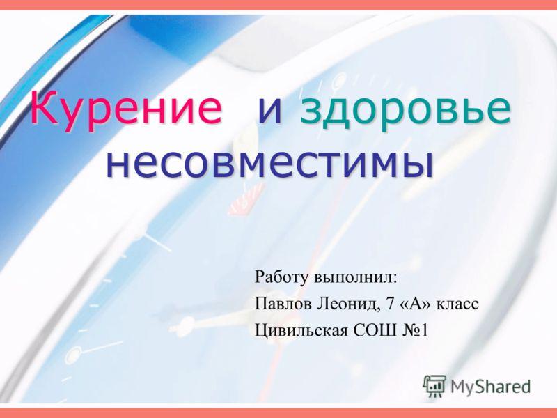 Курение и здоровье несовместимы Работу выполнил: Павлов Леонид, 7 «А» класс Цивильская СОШ 1