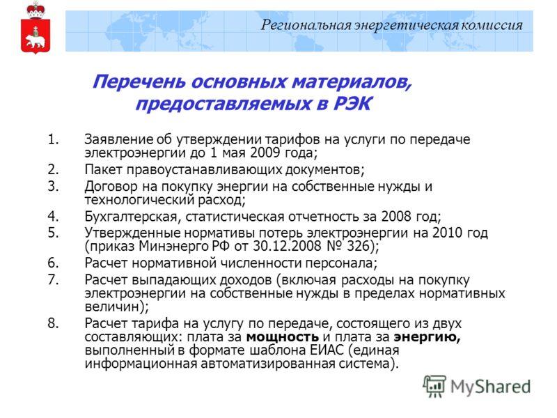 Региональная энергетическая комиссия Перечень основных материалов, предоставляемых в РЭК 1.Заявление об утверждении тарифов на услуги по передаче электроэнергии до 1 мая 2009 года; 2.Пакет правоустанавливающих документов; 3.Договор на покупку энергии