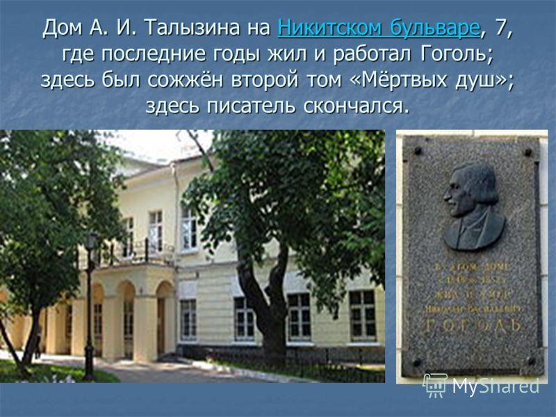 Дом А. И. Талызина на Никитском бульваре, 7, где последние годы жил и работал Гоголь; здесь был сожжён второй том «Мёртвых душ»; здесь писатель скончался. Никитском бульвареНикитском бульваре