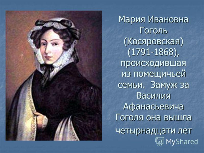 Мария Ивановна Гоголь (Косяровская) (1791-1868), происходившая из помещичьей семьи. Замуж за Василия Афанасьевича Гоголя она вышла четырнадцати лет