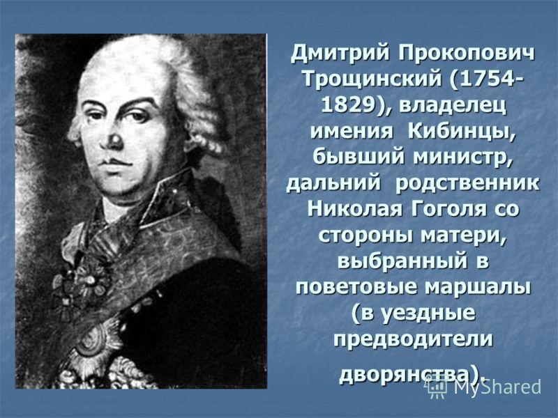 Дмитрий Прокопович Трощинский (1754- 1829), владелец имения Кибинцы, бывший министр, дальний родственник Николая Гоголя со стороны матери, выбранный в поветовые маршалы (в уездные предводители дворянства).