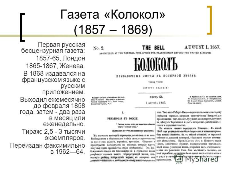 Газета «Колокол» (1857 – 1869) Первая русская бесцензурная газета: 1857-65, Лондон 1865-1867, Женева. В 1868 издавался на французском языке с русским приложением. Выходил ежемесячно до февраля 1858 года, затем - два раза в месяц или еженедельно. Тира