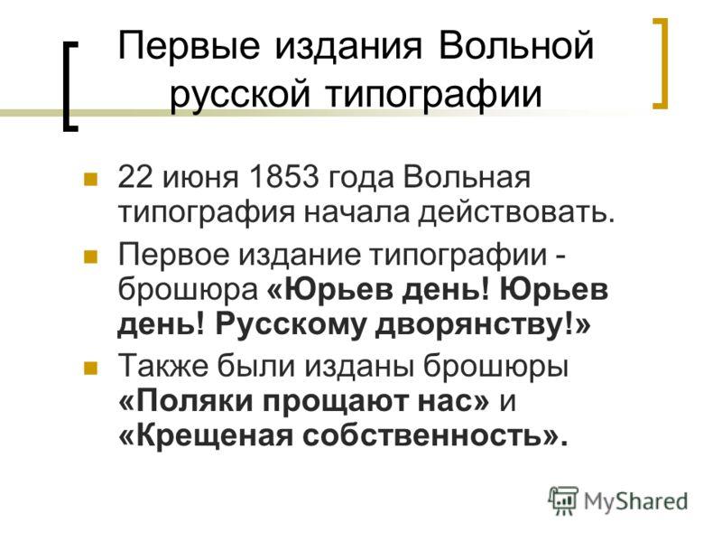 Первые издания Вольной русской типографии 22 июня 1853 года Вольная типография начала действовать. Первое издание типографии - брошюра «Юрьев день! Юрьев день! Русскому дворянству!» Также были изданы брошюры «Поляки прощают нас» и «Крещеная собственн