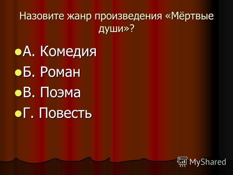 Назовите жанр произведения «Мёртвые души»? А. Комедия А. Комедия Б. Роман Б. Роман В. Поэма В. Поэма Г. Повесть Г. Повесть