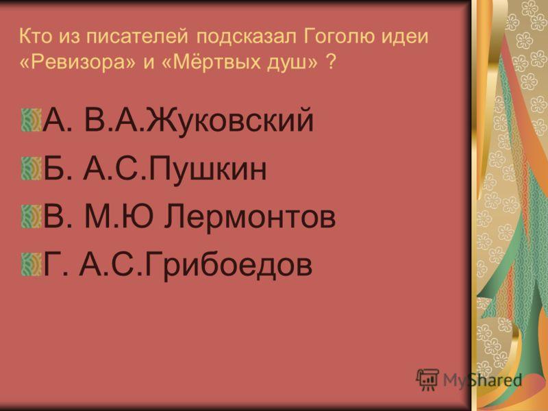 Кто из писателей подсказал Гоголю идеи «Ревизора» и «Мёртвых душ» ? А. В.А.Жуковский Б. А.С.Пушкин В. М.Ю Лермонтов Г. А.С.Грибоедов