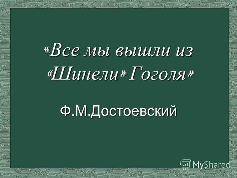 « Все мы вышли из « Шинели » Гоголя » Ф.М.Достоевский