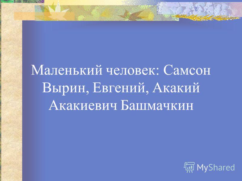 Маленький человек: Самсон Вырин, Евгений, Акакий Акакиевич Башмачкин