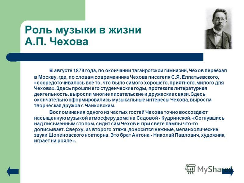 Роль музыки в жизни А.П. Чехова В августе 1879 года, по окончании таганрогской гимназии, Чехов переехал в Москву, где, по словам современника Чехова писателя С.Я. Елпатьевского, «сосредоточивалось все то, что было самого хорошего, приятного, милого д