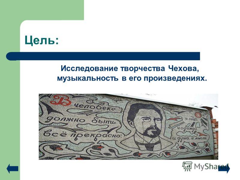 Цель: Исследование творчества Чехова, музыкальность в его произведениях.