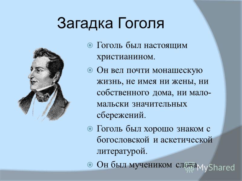 Загадка Гоголя Гоголь был настоящим христианином. Он вел почти монашескую жизнь, не имея ни жены, ни собственного дома, ни мало- мальски значительных сбережений. Гоголь был хорошо знаком с богословской и аскетической литературой. Он был мучеником сло