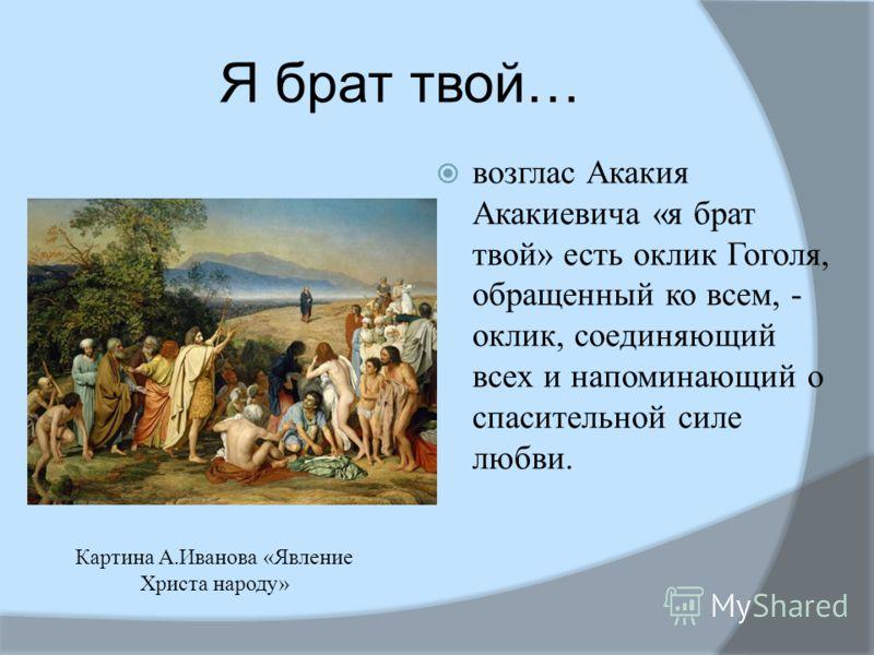 Я брат твой… возглас Акакия Акакиевича «я брат твой» есть оклик Гоголя, обращенный ко всем, - оклик, соединяющий всех и напоминающий о спасительной силе любви. Картина А.Иванова «Явление Христа народу»