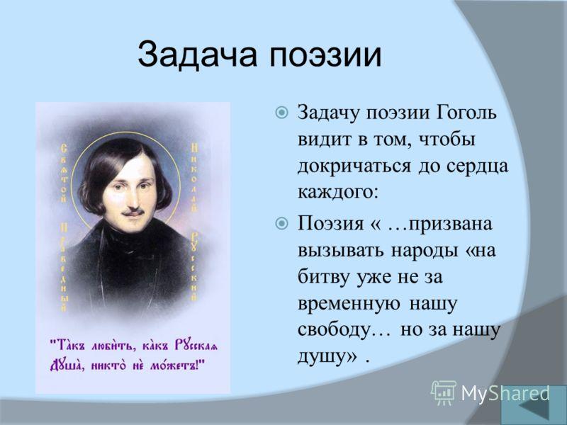 Задача поэзии Задачу поэзии Гоголь видит в том, чтобы докричаться до сердца каждого: Поэзия « …призвана вызывать народы «на битву уже не за временную нашу свободу… но за нашу душу».