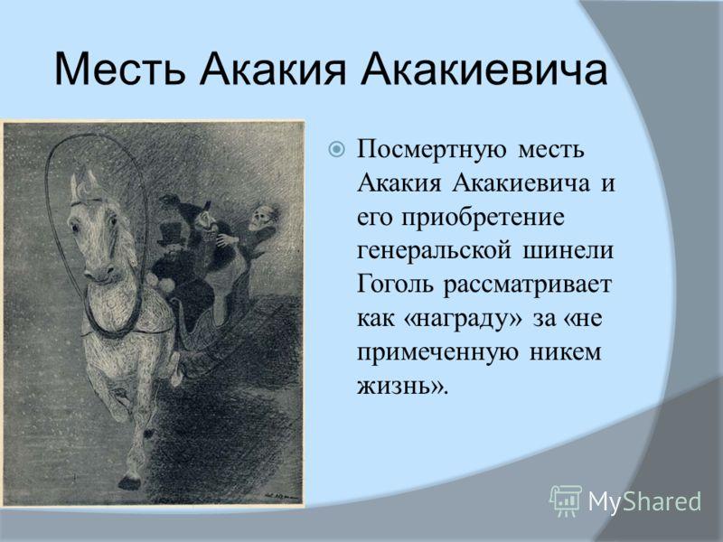 Месть Акакия Акакиевича Посмертную месть Акакия Акакиевича и его приобретение генеральской шинели Гоголь рассматривает как «награду» за «не примеченную никем жизнь».
