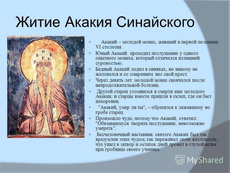 Житие Акакия Синайского Акакий – молодой монах, живший в первой половине VI столетия. Юный Акакий проходил послушание у одного опытного монаха, который отличался излишней суровостью. Бедный Акакий ходил в синяках, но никому не жаловался и со смирение