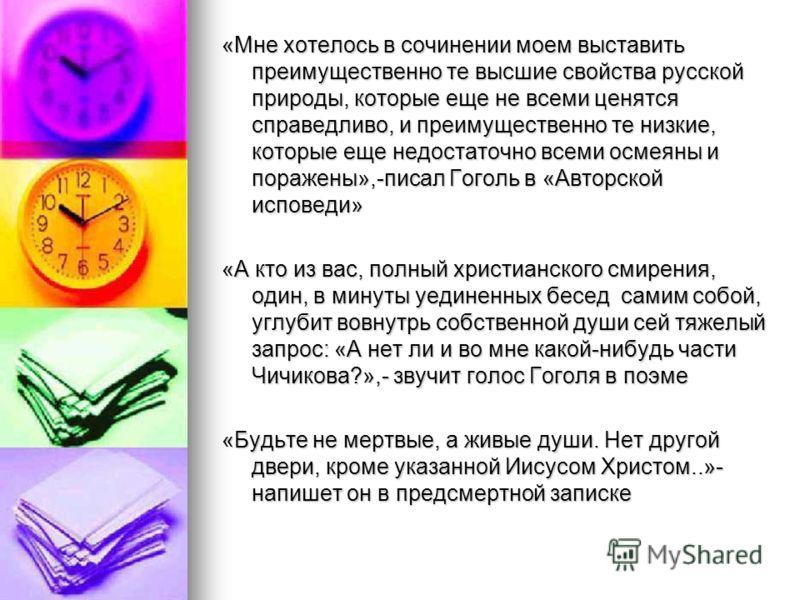 «Мне хотелось в сочинении моем выставить преимущественно те высшие свойства русской природы, которые еще не всеми ценятся справедливо, и преимущественно те низкие, которые еще недостаточно всеми осмеяны и поражены»,-писал Гоголь в «Авторской исповеди