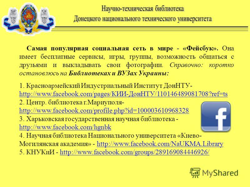Самая популярная социальная сеть в мире - «Фейсбук». Она имеет бесплатные сервисы, игры, группы, возможность общаться с друзьями и выкладывать свои фотографии. Справочно: коротко остановлюсь на Библиотеках и ВУЗах Украины: 1. Красноармейский Индустри
