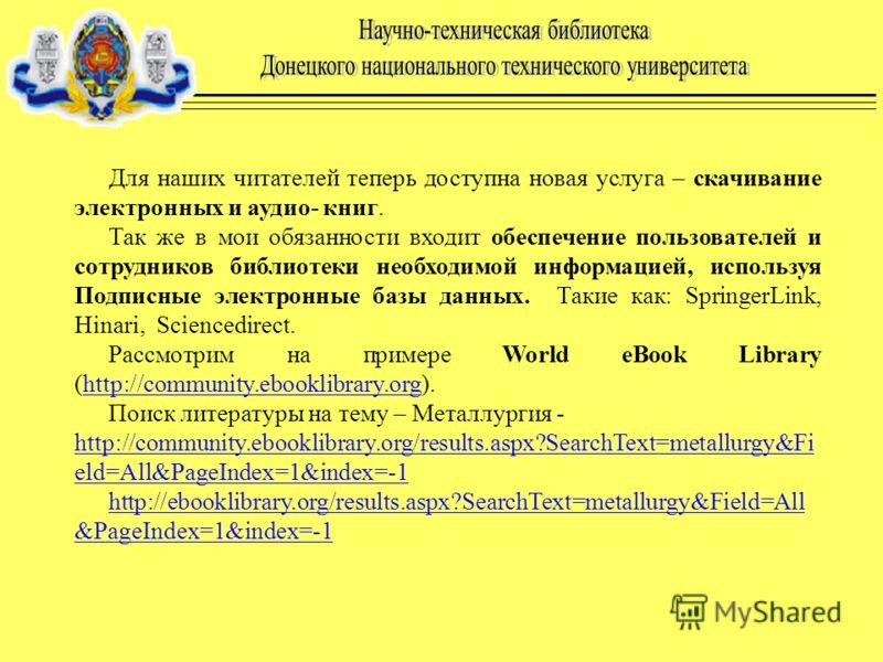 Для наших читателей теперь доступна новая услуга – скачивание электронных и аудио- книг. Так же в мои обязанности входит обеспечение пользователей и сотрудников библиотеки необходимой информацией, используя Подписные электронные базы данных. Такие ка