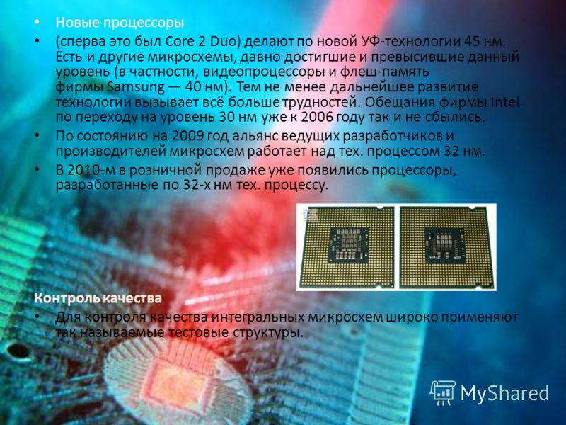 Новые процессоры (сперва это был Core 2 Duo) делают по новой УФ-технологии 45 нм. Есть и другие микросхемы, давно достигшие и превысившие данный уровень (в частности, видеопроцессоры и флеш-память фирмы Samsung 40 нм). Тем не менее дальнейшее развити