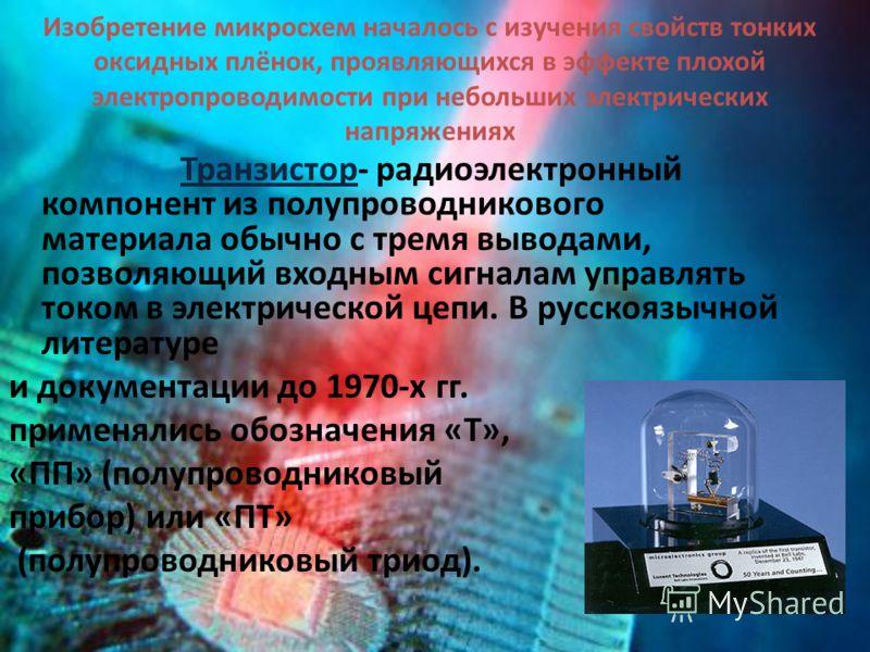 Изобретение микросхем началось с изучения свойств тонких оксидных плёнок, проявляющихся в эффекте плохой электропроводимости при небольших электрических напряжениях Транзистор- радиоэлектронный компонент из полупроводникового материала обычно с тремя