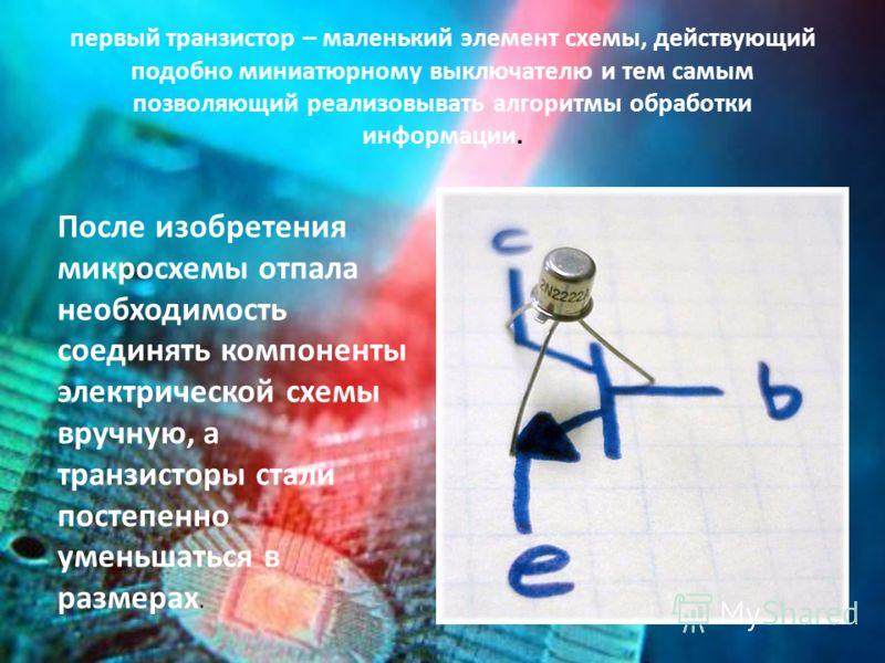 первый транзистор – маленький элемент схемы, действующий подобно миниатюрному выключателю и тем самым позволяющий реализовывать алгоритмы обработки информации. После изобретения микросхемы отпала необходимость соединять компоненты электрической схемы