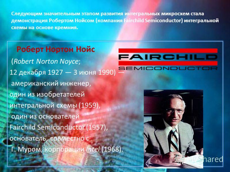 Роберт Нортон Нойс (Robert Norton Noyce; 12 декабря 1927 3 июня 1990) американский инженер, один из изобретателей интегральной схемы (1959), один из основателей Fairchild Semiconductor (1957), основатель, совместно с Г. Муром, корпорации Intel (1968)