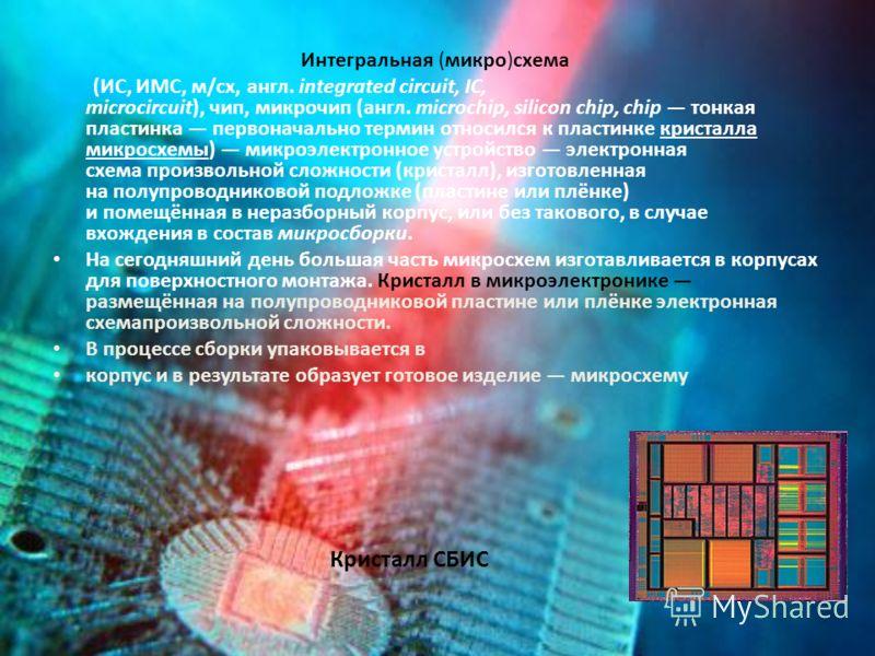 Интегральная (микро)схема (ИС, ИМС, м/сх, англ. integrated circuit, IC, microcircuit), чип, микрочип (англ. microchip, silicon chip, chip тонкая пластинка первоначально термин относился к пластинке кристалла микросхемы) микроэлектронное устройство эл