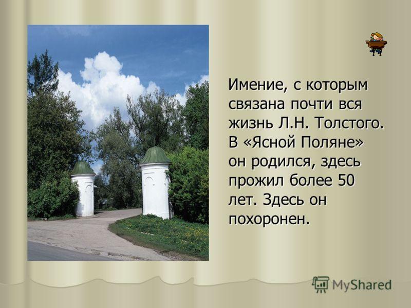 Имение, с которым связана почти вся жизнь Л.Н. Толстого. В «Ясной Поляне» он родился, здесь прожил более 50 лет. Здесь он похоронен.