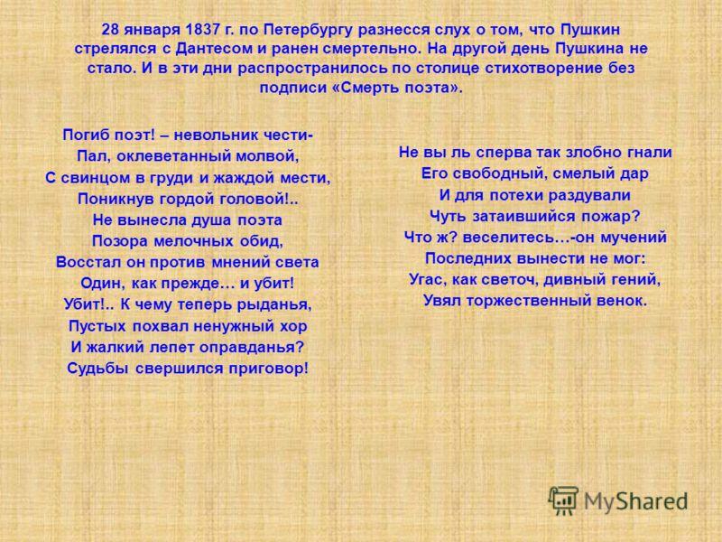 28 января 1837 г. по Петербургу разнесся слух о том, что Пушкин стрелялся с Дантесом и ранен смертельно. На другой день Пушкина не стало. И в эти дни распространилось по столице стихотворение без подписи «Смерть поэта». Погиб поэт! – невольник чести-
