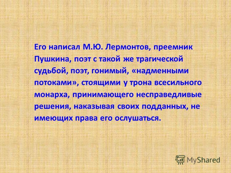 Его написал М.Ю. Лермонтов, преемник Пушкина, поэт с такой же трагической судьбой, поэт, гонимый, «надменными потоками», стоящими у трона всесильного монарха, принимающего несправедливые решения, наказывая своих подданных, не имеющих права его ослуша