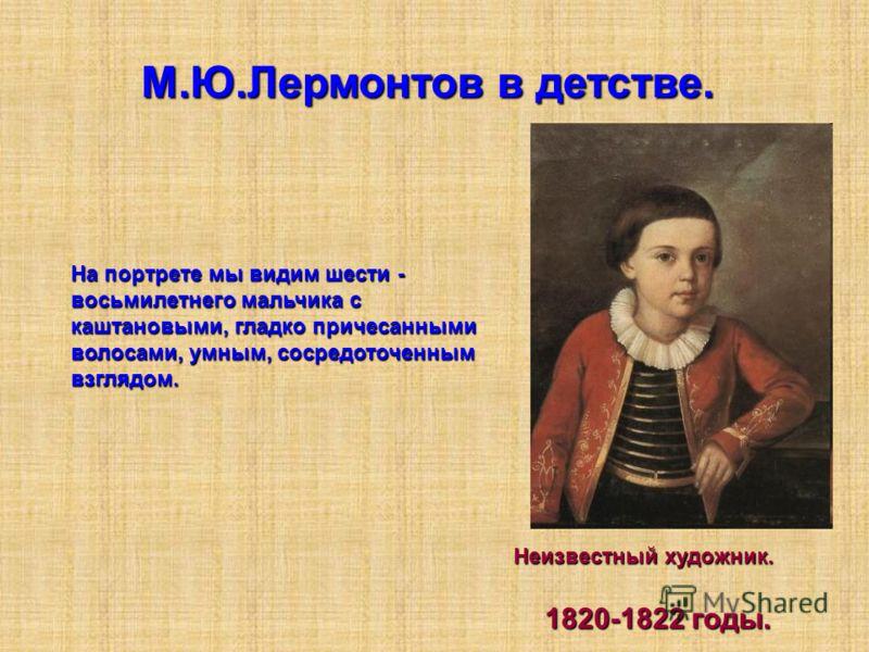 М.Ю.Лермонтов в детстве. На портрете мы видим шести - восьмилетнего мальчика с каштановыми, гладко причесанными волосами, умным, сосредоточенным взглядом. Неизвестный художник. 1820-1822 годы. 1820-1822 годы.