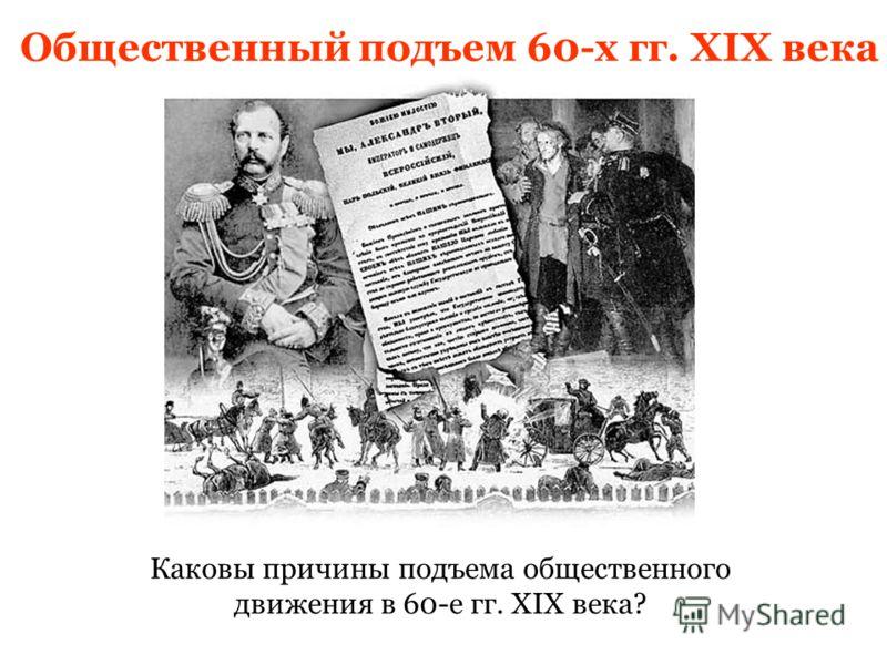 Общественный подъем 60-х гг. XIX века Каковы причины подъема общественного движения в 60-е гг. XIX века?