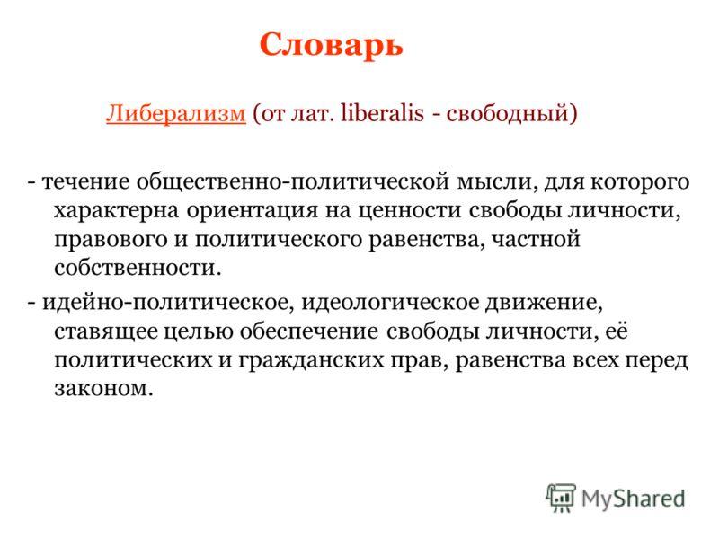 - течение общественно-политической мысли, для которого характерна ориентация на ценности свободы личности, правового и политического равенства, частной собственности. - идейно-политическое, идеологическое движение, ставящее целью обеспечение свободы