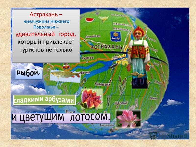 Астрахань – жемчужина Нижнего Поволжья – удивительный город, который привлекает туристов не только Астрахань – жемчужина Нижнего Поволжья – удивительный город, который привлекает туристов не только