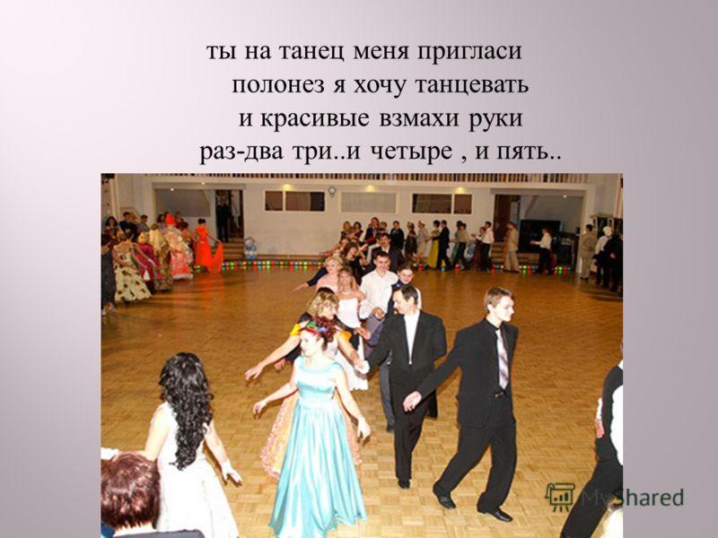 ты на танец меня пригласи полонез я хочу танцевать и красивые взмахи руки раз - два три.. и четыре, и пять..