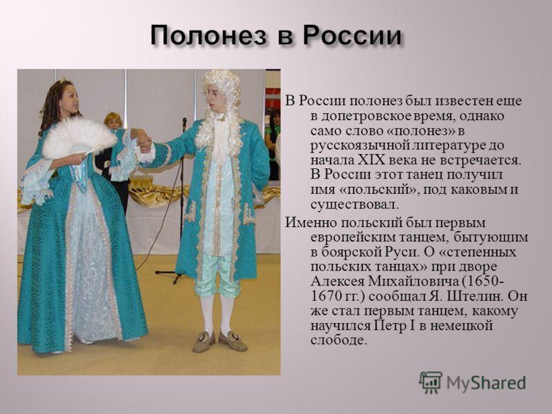 В России полонез был известен еще в допетровское время, однако само слово « полонез » в русскоязычной литературе до начала XIX века не встречается. В России этот танец получил имя « польский », под каковым и существовал. Именно польский был первым ев
