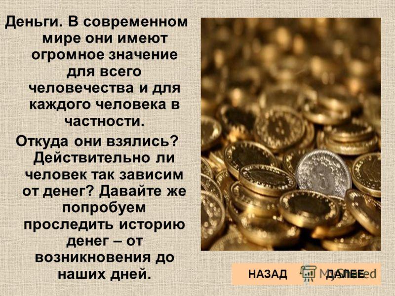 Деньги. В современном мире они имеют огромное значение для всего человечества и для каждого человека в частности. Откуда они взялись? Действительно ли человек так зависим от денег? Давайте же попробуем проследить историю денег – от возникновения до н