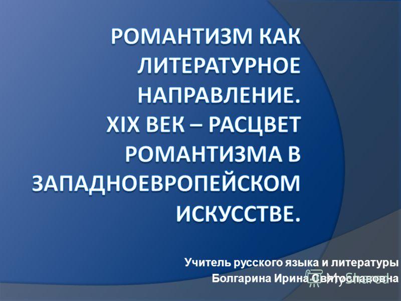 Учитель русского языка и литературы Болгарина Ирина Святославовна