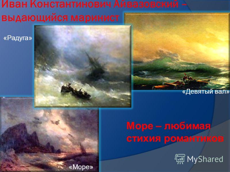 Иван Константинович Айвазовский – выдающийся маринист «Девятый вал» «Море» «Радуга» Море – любимая стихия романтиков