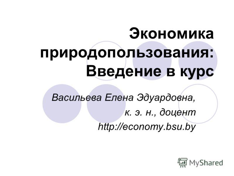 Экономика природопользования: Введение в курс Васильева Елена Эдуардовна, к. э. н., доцент http://economy.bsu.by